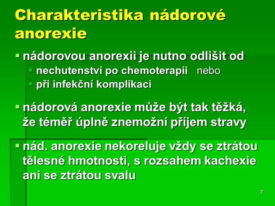 7 Charakteristika nádorové anorexie  nádorovou anorexii je nutno odlišit od  nechutenství po chemoterapii nebo  při infekční komplikaci  nádorová anorexie může být tak těžká, že téměř úplně znemožní příjem stravy  nád.