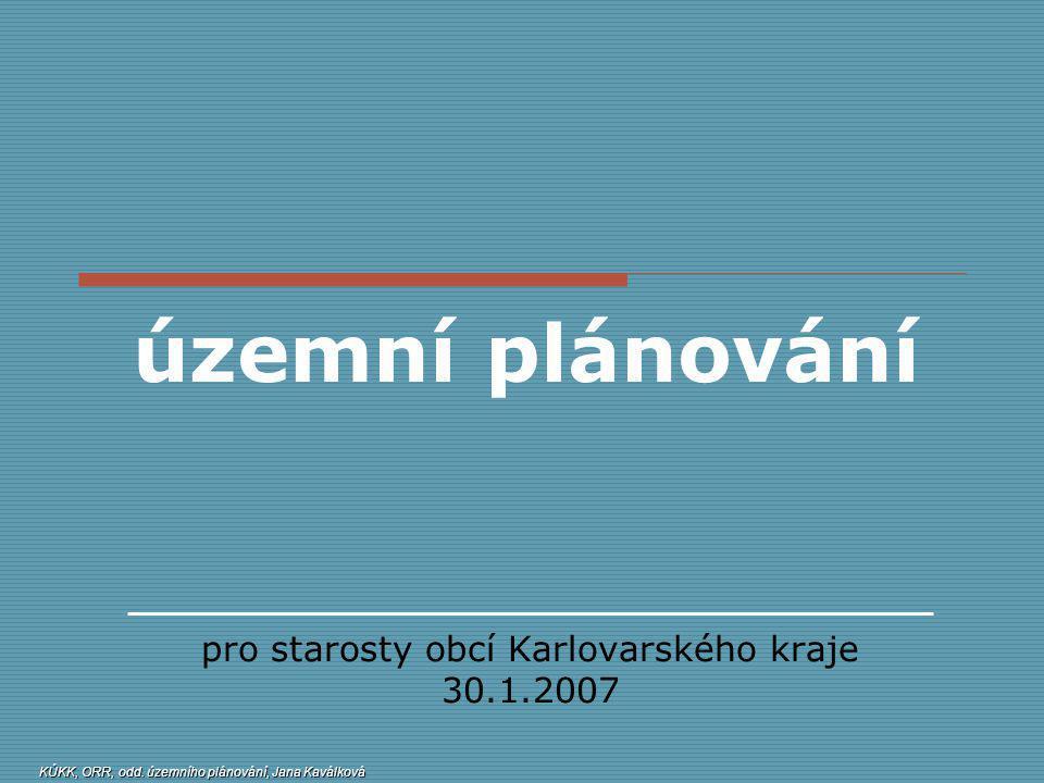 územní plánování pro starosty obcí Karlovarského kraje 30.1.2007 KÚKK, ORR, odd. územního plánování, Jana Kaválková