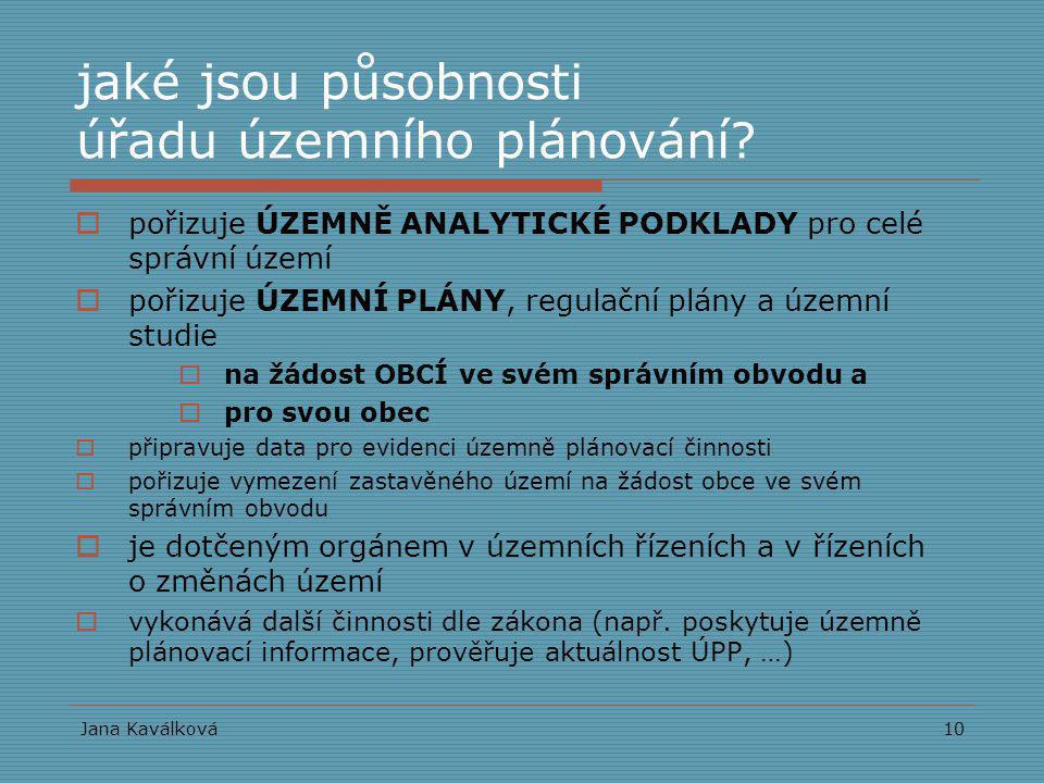 Jana Kaválková10 jaké jsou působnosti úřadu územního plánování?  pořizuje ÚZEMNĚ ANALYTICKÉ PODKLADY pro celé správní území  pořizuje ÚZEMNÍ PLÁNY,