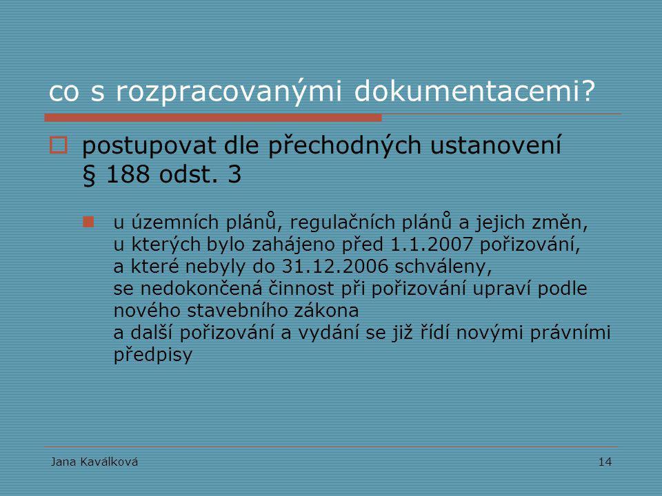 Jana Kaválková14 co s rozpracovanými dokumentacemi?  postupovat dle přechodných ustanovení § 188 odst. 3 u územních plánů, regulačních plánů a jejich