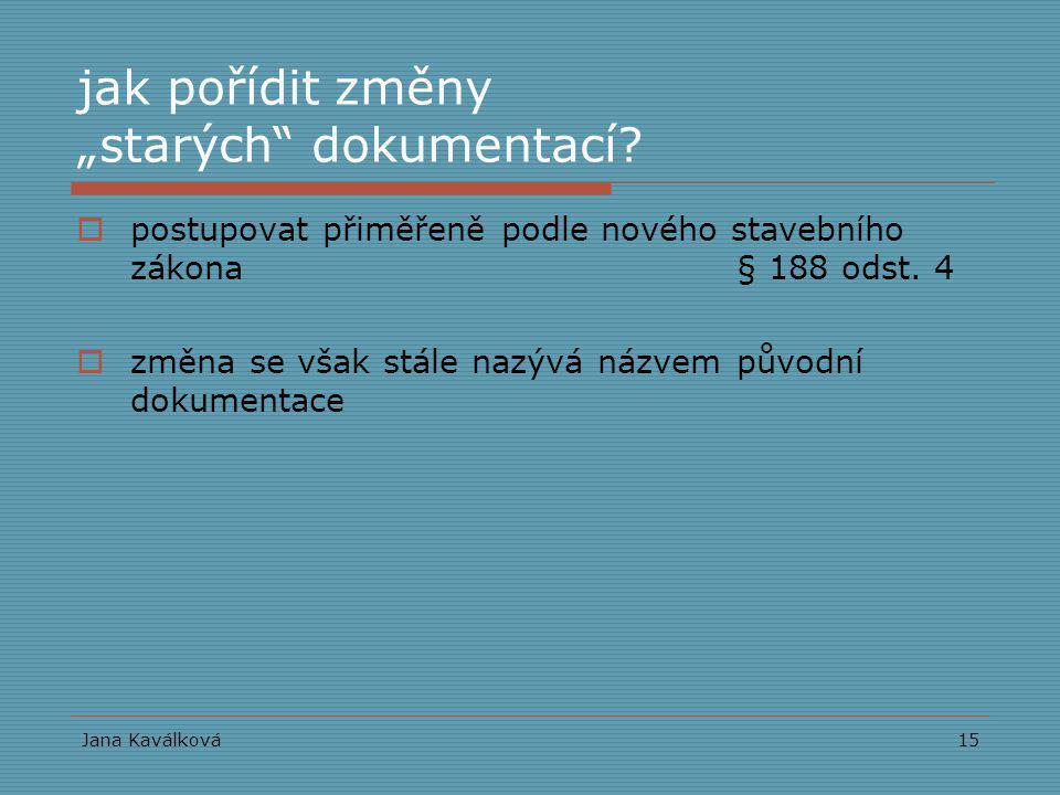 """Jana Kaválková15 jak pořídit změny """"starých"""" dokumentací?  postupovat přiměřeně podle nového stavebního zákona § 188 odst. 4  změna se však stále na"""