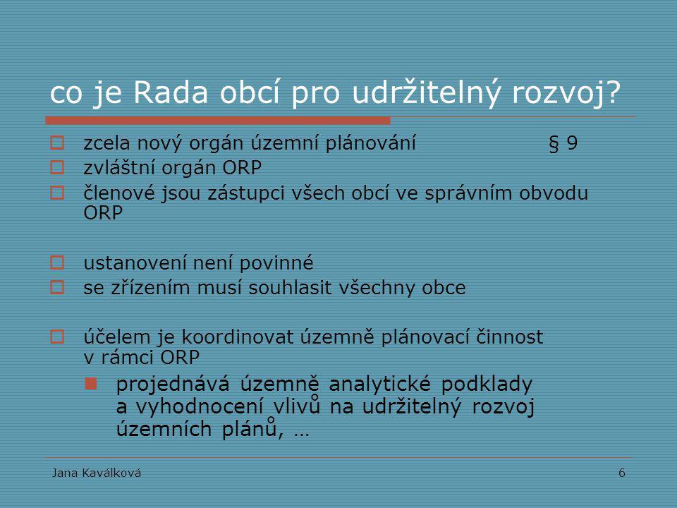 Jana Kaválková6 co je Rada obcí pro udržitelný rozvoj?  zcela nový orgán územní plánování § 9  zvláštní orgán ORP  členové jsou zástupci všech obcí