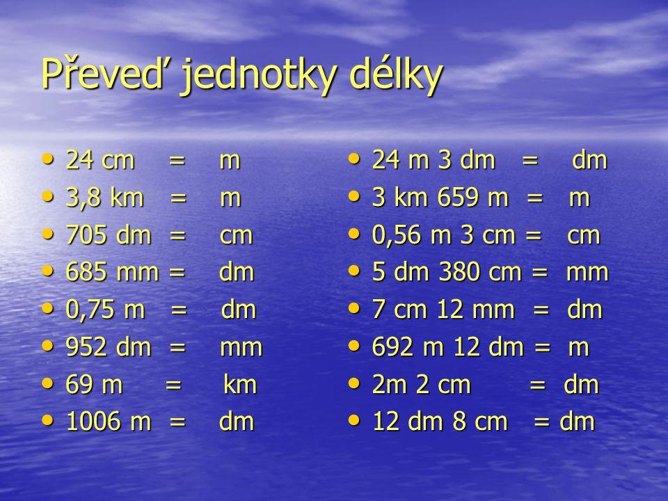 Převeď jednotky délky 24 cm = m 24 cm = m 3,8 km = m 3,8 km = m 705 dm = cm 705 dm = cm 685 mm = dm 685 mm = dm 0,75 m = dm 0,75 m = dm 952 dm = mm 95