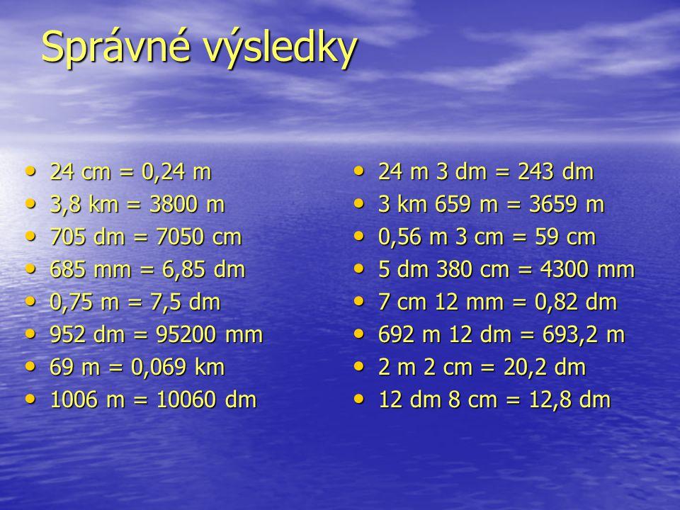 Správné výsledky 24 cm = 0,24 m 24 cm = 0,24 m 3,8 km = 3800 m 3,8 km = 3800 m 705 dm = 7050 cm 705 dm = 7050 cm 685 mm = 6,85 dm 685 mm = 6,85 dm 0,7