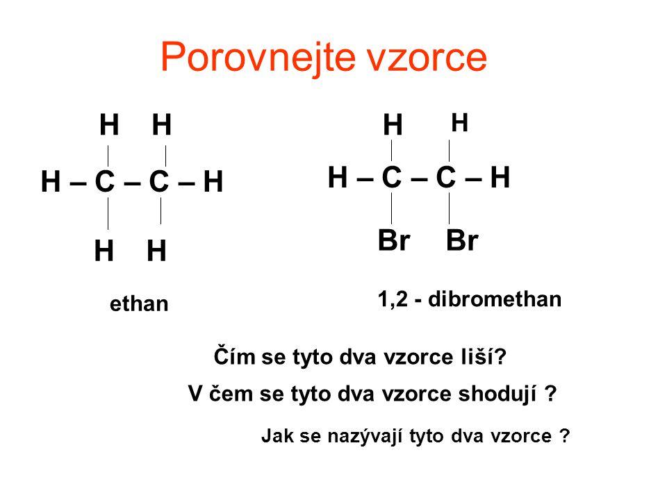 Porovnejte vzorce H – C – C – H HH HH H H Br Čím se tyto dva vzorce liší.