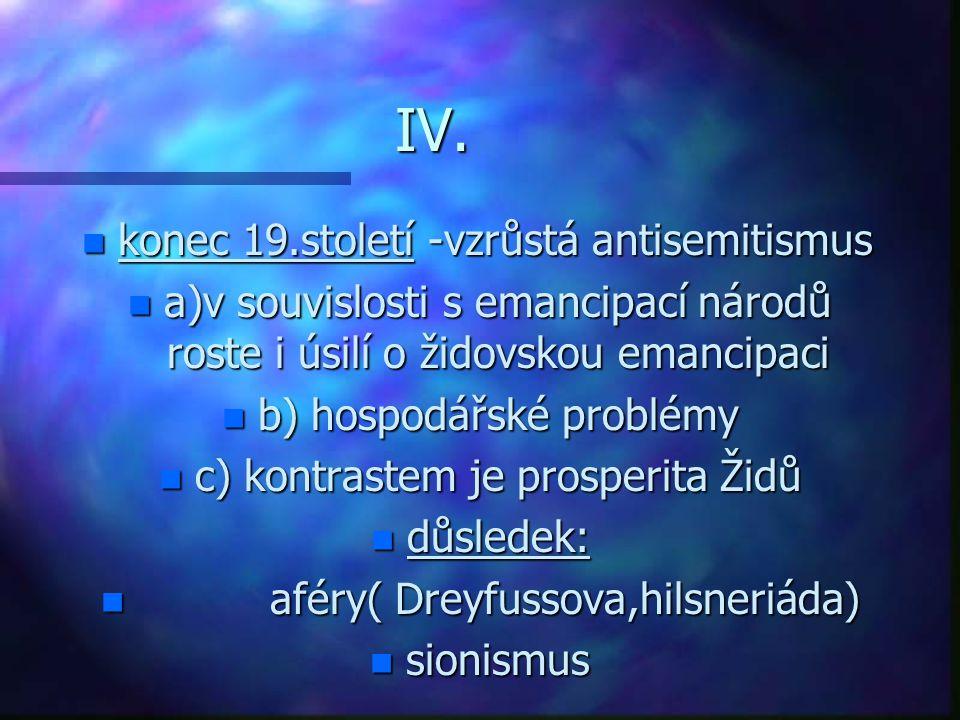 IV. n konec 19.století -vzrůstá antisemitismus n a)v souvislosti s emancipací národů roste i úsilí o židovskou emancipaci n b) hospodářské problémy n