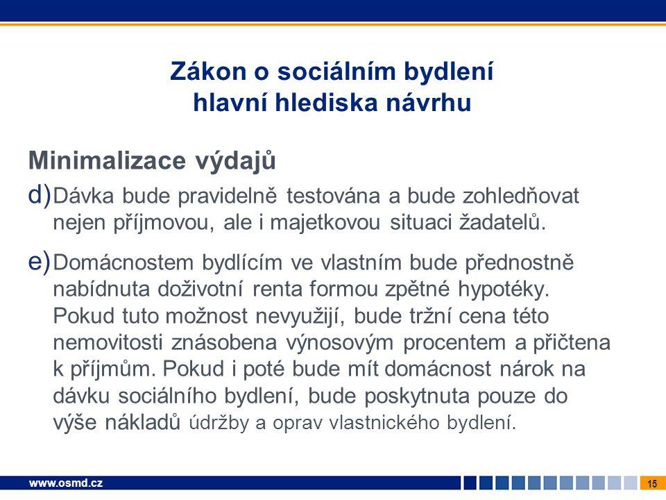 15 www.osmd.cz Zákon o sociálním bydlení hlavní hlediska návrhu Minimalizace výdajů d) Dávka bude pravidelně testována a bude zohledňovat nejen příjmo