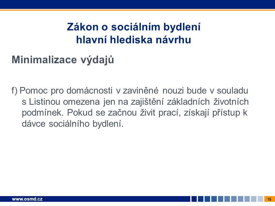 16 www.osmd.cz Zákon o sociálním bydlení hlavní hlediska návrhu Minimalizace výdajů f) Pomoc pro domácnosti v zaviněné nouzi bude v souladu s Listinou