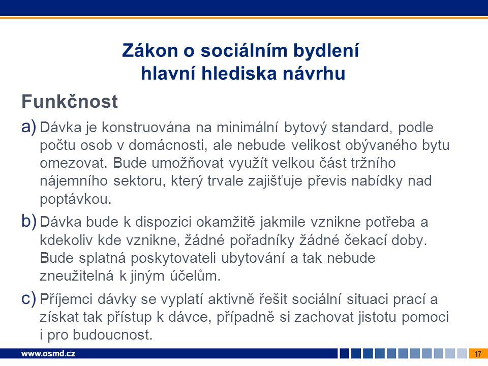 17 www.osmd.cz Zákon o sociálním bydlení hlavní hlediska návrhu Funkčnost a) Dávka je konstruována na minimální bytový standard, podle počtu osob v do