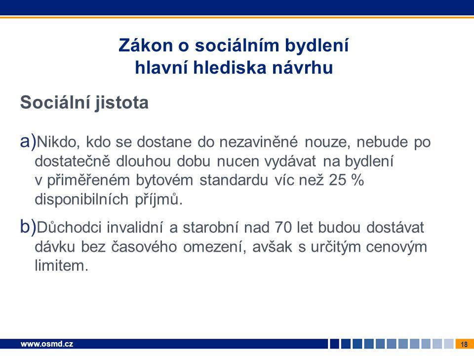 18 www.osmd.cz Zákon o sociálním bydlení hlavní hlediska návrhu Sociální jistota a) Nikdo, kdo se dostane do nezaviněné nouze, nebude po dostatečně dl