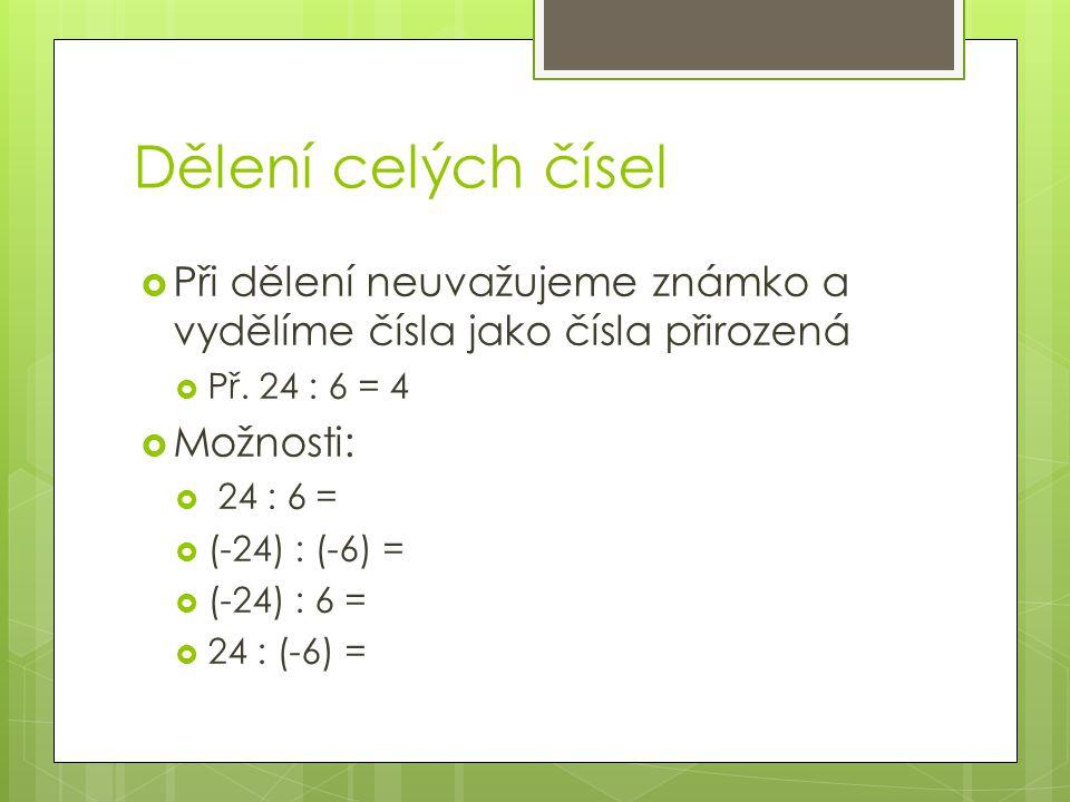  Podíl dvou kladných čísel je číslo kladné  24 : 6= 4  Podíl dvou záporných čísle je číslo kladné  (-24) : (-6) = 4  Podíl kladného a záporného čísla je číslo záporné  (-24) : 6 = (-4)  24 : (-6) = (-4) Dělení celých čísel