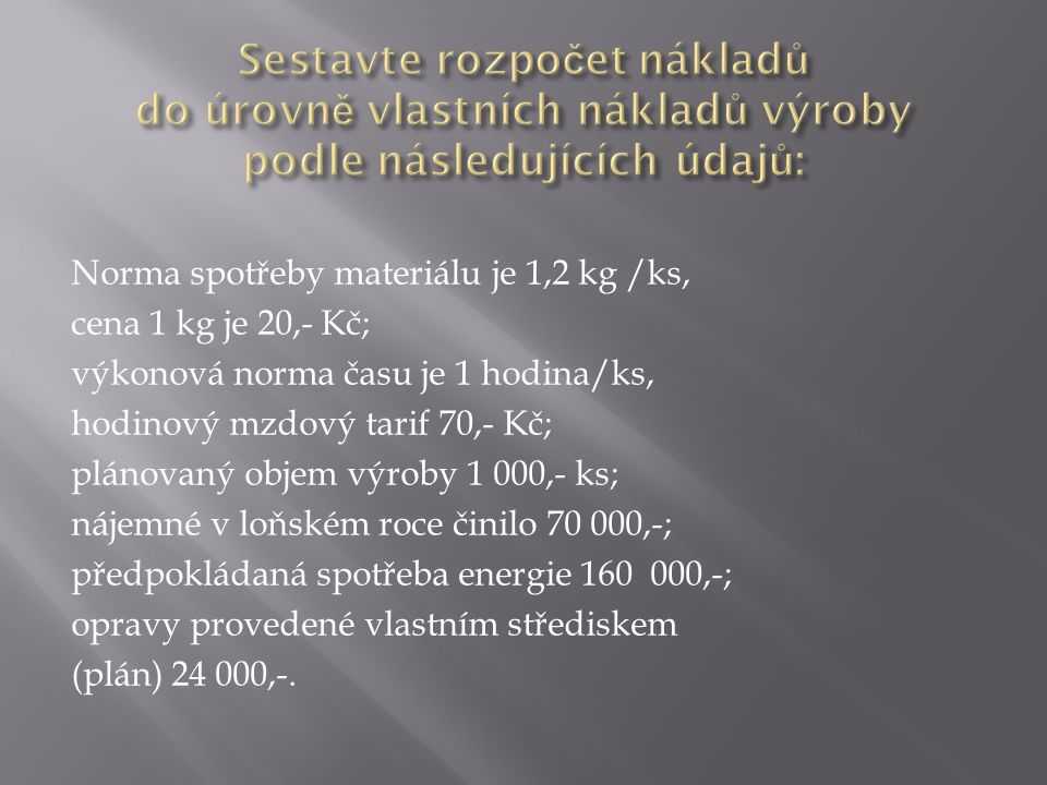 Norma spotřeby materiálu je 1,2 kg /ks, cena 1 kg je 20,- Kč; výkonová norma času je 1 hodina/ks, hodinový mzdový tarif 70,- Kč; plánovaný objem výroby 1 000,- ks; nájemné v loňském roce činilo 70 000,-; předpokládaná spotřeba energie 160 000,-; opravy provedené vlastním střediskem (plán) 24 000,-.