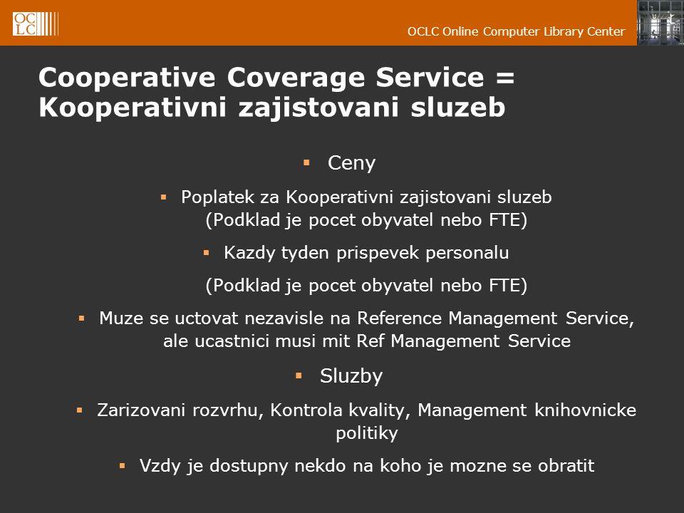 OCLC Online Computer Library Center Cooperative Coverage Service = Kooperativni zajistovani sluzeb  Ceny  Poplatek za Kooperativni zajistovani sluzeb (Podklad je pocet obyvatel nebo FTE)  Kazdy tyden prispevek personalu (Podklad je pocet obyvatel nebo FTE)  Muze se uctovat nezavisle na Reference Management Service, ale ucastnici musi mit Ref Management Service  Sluzby  Zarizovani rozvrhu, Kontrola kvality, Management knihovnicke politiky  Vzdy je dostupny nekdo na koho je mozne se obratit