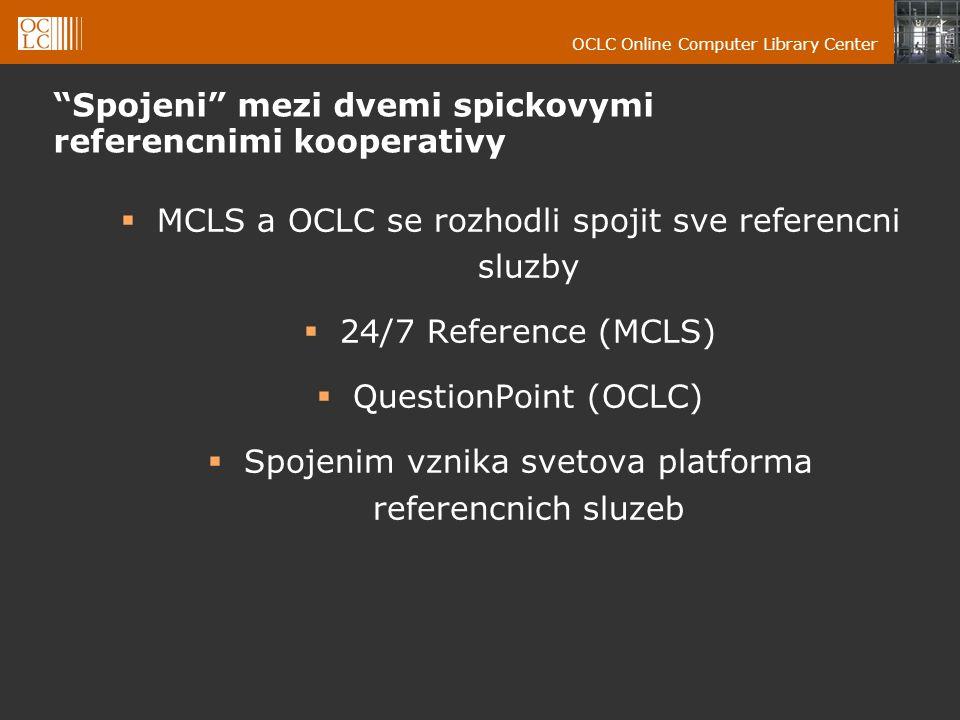 OCLC Online Computer Library Center Spojeni mezi dvemi spickovymi referencnimi kooperativy  MCLS a OCLC se rozhodli spojit sve referencni sluzby  24/7 Reference (MCLS)  QuestionPoint (OCLC)  Spojenim vznika svetova platforma referencnich sluzeb