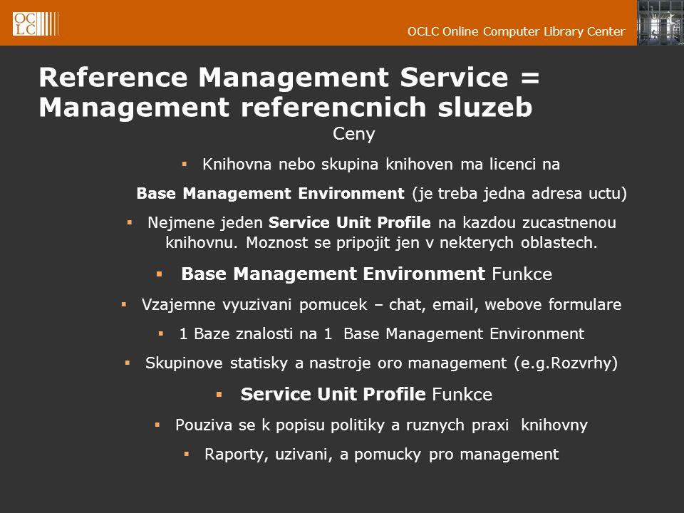 OCLC Online Computer Library Center Reference Management Service = Management referencnich sluzeb Ceny  Knihovna nebo skupina knihoven ma licenci na Base Management Environment (je treba jedna adresa uctu)  Nejmene jeden Service Unit Profile na kazdou zucastnenou knihovnu.