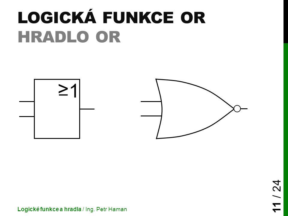 LOGICKÁ FUNKCE OR HRADLO OR Logické funkce a hradla / Ing. Petr Haman 11 / 24