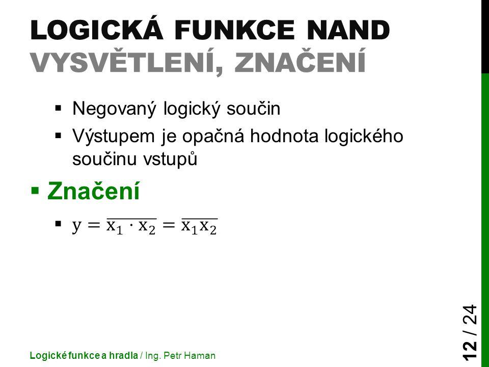 LOGICKÁ FUNKCE NAND VYSVĚTLENÍ, ZNAČENÍ Logické funkce a hradla / Ing. Petr Haman 12 / 24