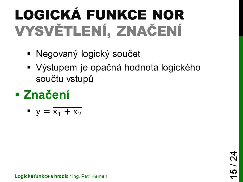 LOGICKÁ FUNKCE NOR VYSVĚTLENÍ, ZNAČENÍ Logické funkce a hradla / Ing. Petr Haman 15 / 24
