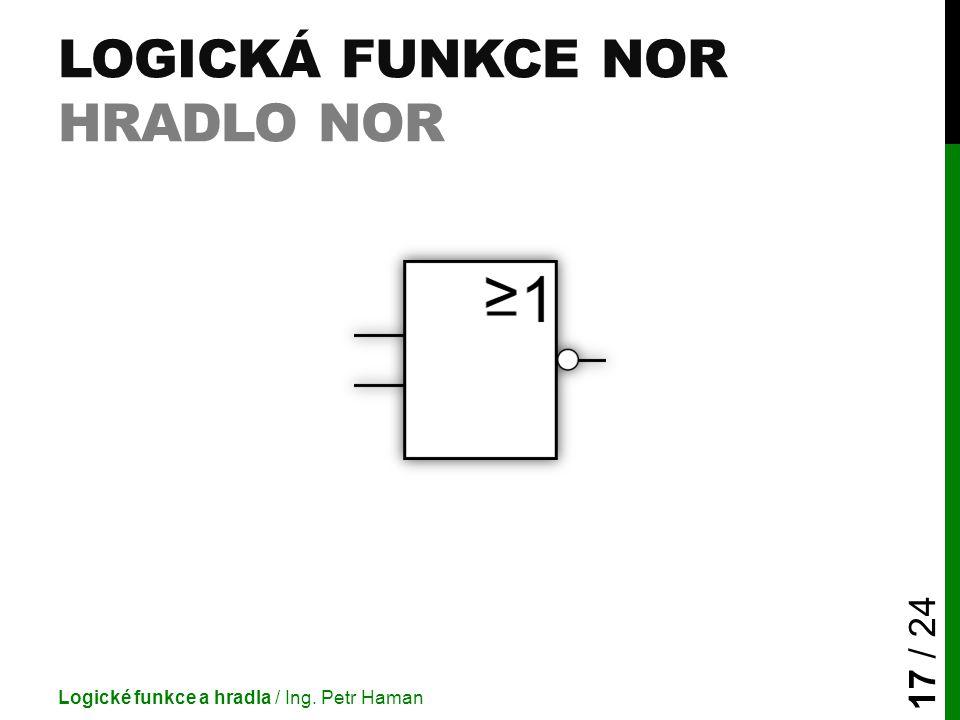 LOGICKÁ FUNKCE NOR HRADLO NOR Logické funkce a hradla / Ing. Petr Haman 17 / 24