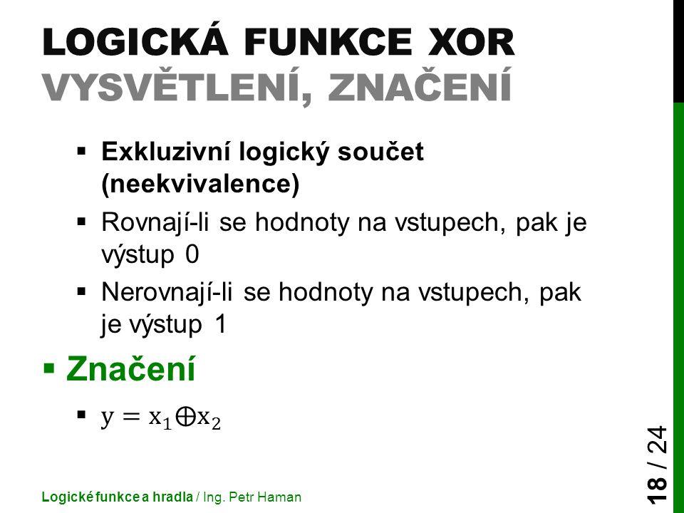 LOGICKÁ FUNKCE XOR VYSVĚTLENÍ, ZNAČENÍ Logické funkce a hradla / Ing. Petr Haman 18 / 24
