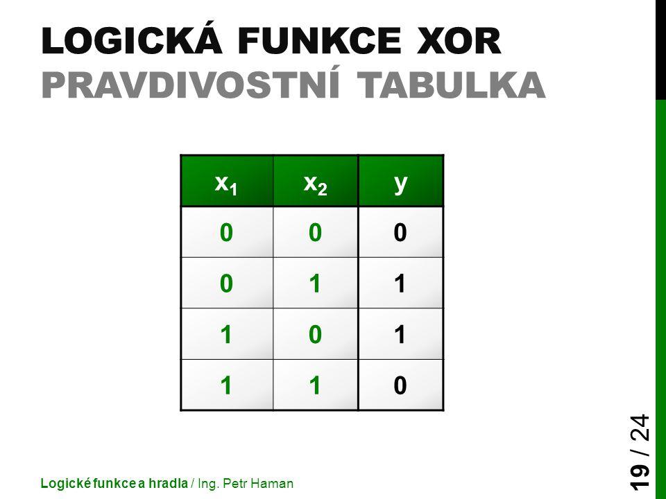 LOGICKÁ FUNKCE XOR PRAVDIVOSTNÍ TABULKA Logické funkce a hradla / Ing. Petr Haman 19 / 24 x1x1 x2x2 y 000 011 101 110
