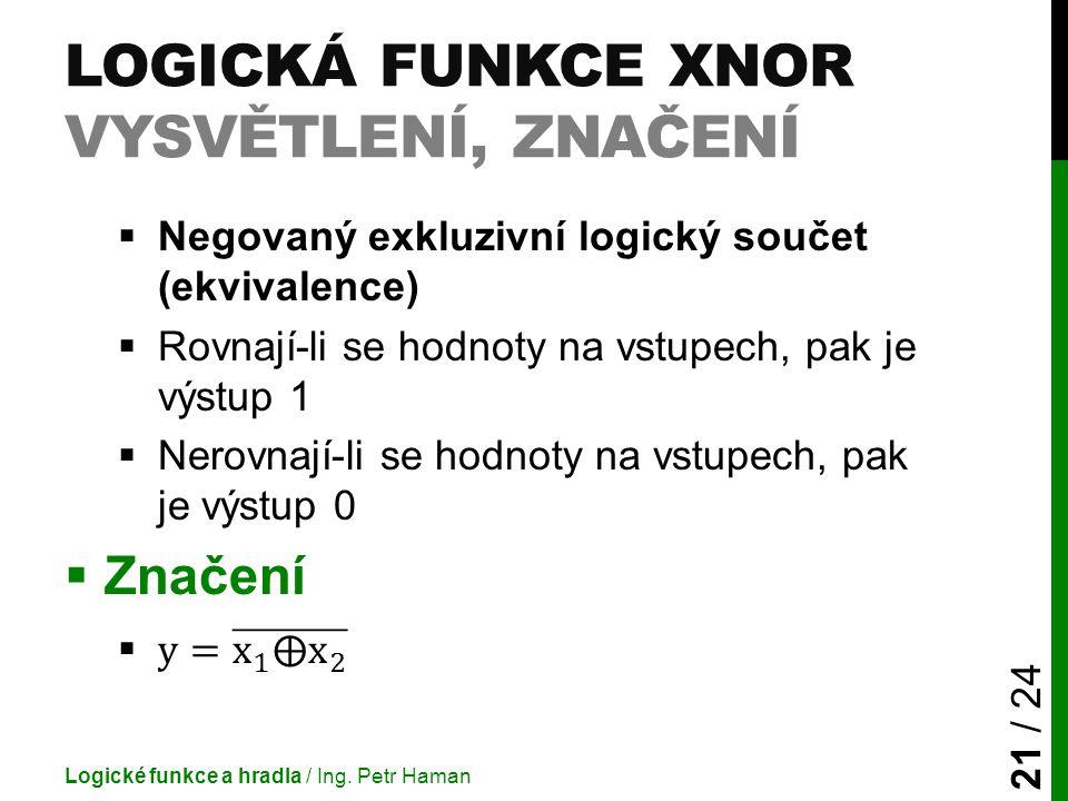 LOGICKÁ FUNKCE XNOR VYSVĚTLENÍ, ZNAČENÍ Logické funkce a hradla / Ing. Petr Haman 21 / 24