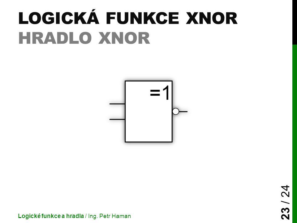 LOGICKÁ FUNKCE XNOR HRADLO XNOR Logické funkce a hradla / Ing. Petr Haman 23 / 24
