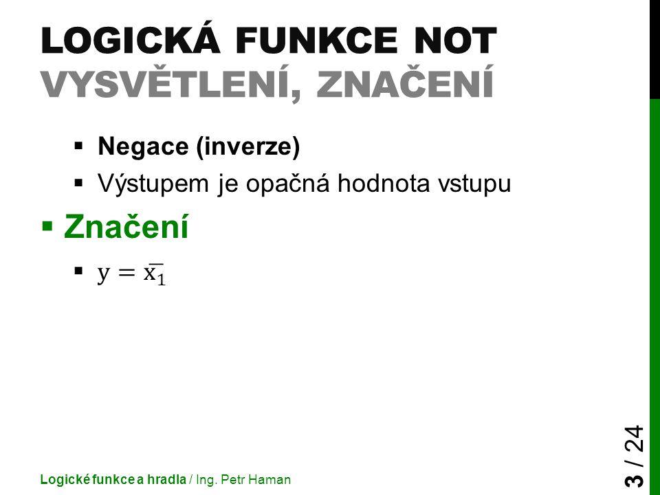 LOGICKÁ FUNKCE NOT VYSVĚTLENÍ, ZNAČENÍ Logické funkce a hradla / Ing. Petr Haman 3 / 24