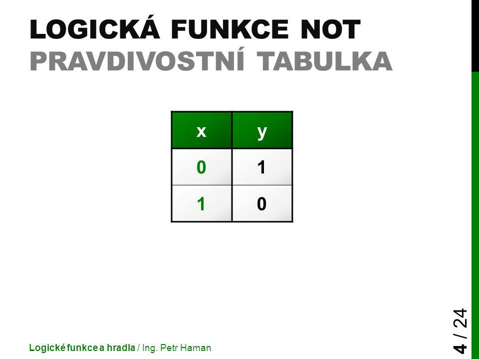 LOGICKÁ FUNKCE NOT PRAVDIVOSTNÍ TABULKA Logické funkce a hradla / Ing. Petr Haman 4 / 24 xy 01 10