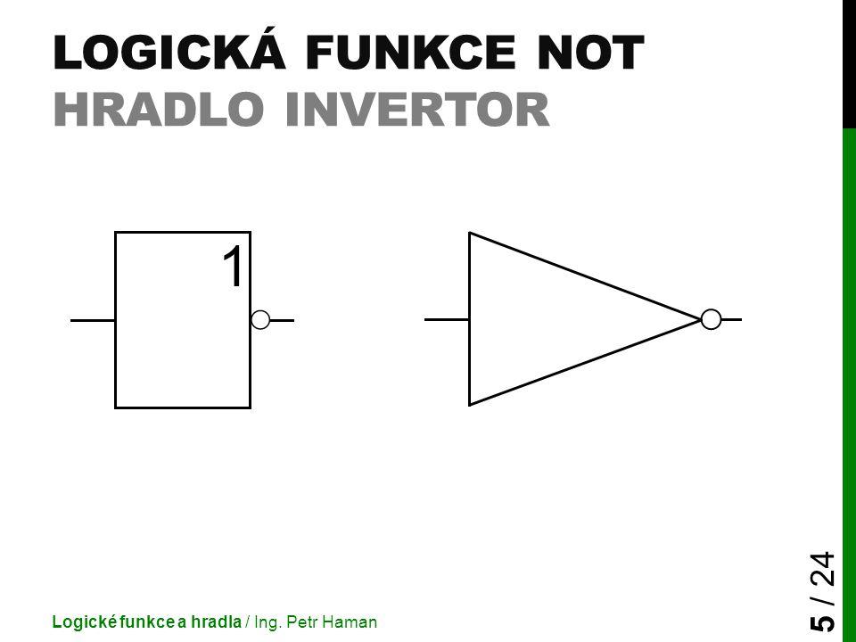 LOGICKÁ FUNKCE NOT HRADLO INVERTOR Logické funkce a hradla / Ing. Petr Haman 5 / 24