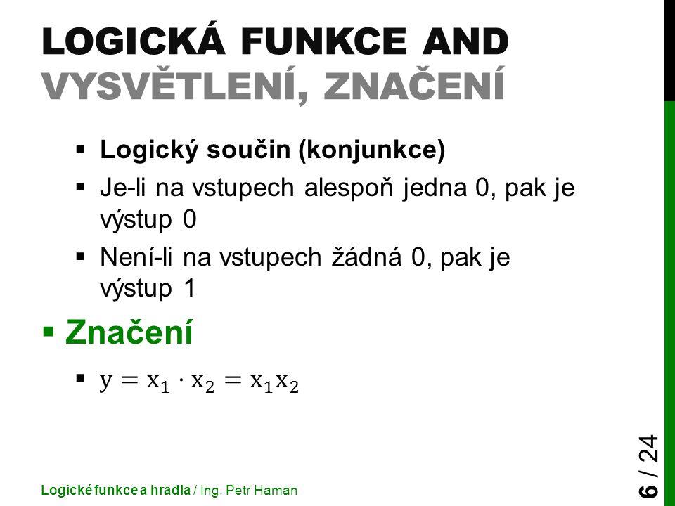 LOGICKÁ FUNKCE AND VYSVĚTLENÍ, ZNAČENÍ Logické funkce a hradla / Ing. Petr Haman 6 / 24