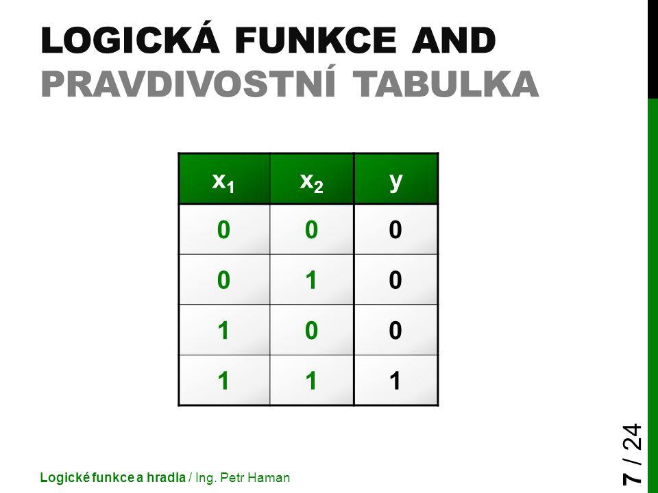 LOGICKÁ FUNKCE AND PRAVDIVOSTNÍ TABULKA Logické funkce a hradla / Ing. Petr Haman 7 / 24 x1x1 x2x2 y 000 010 100 111