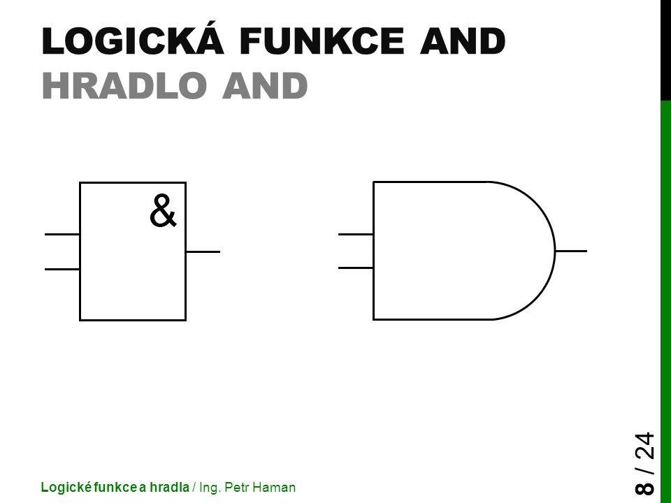 LOGICKÁ FUNKCE AND HRADLO AND Logické funkce a hradla / Ing. Petr Haman 8 / 24