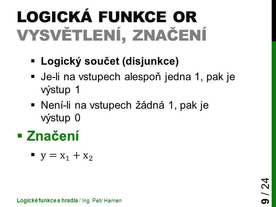 LOGICKÁ FUNKCE OR VYSVĚTLENÍ, ZNAČENÍ Logické funkce a hradla / Ing. Petr Haman 9 / 24