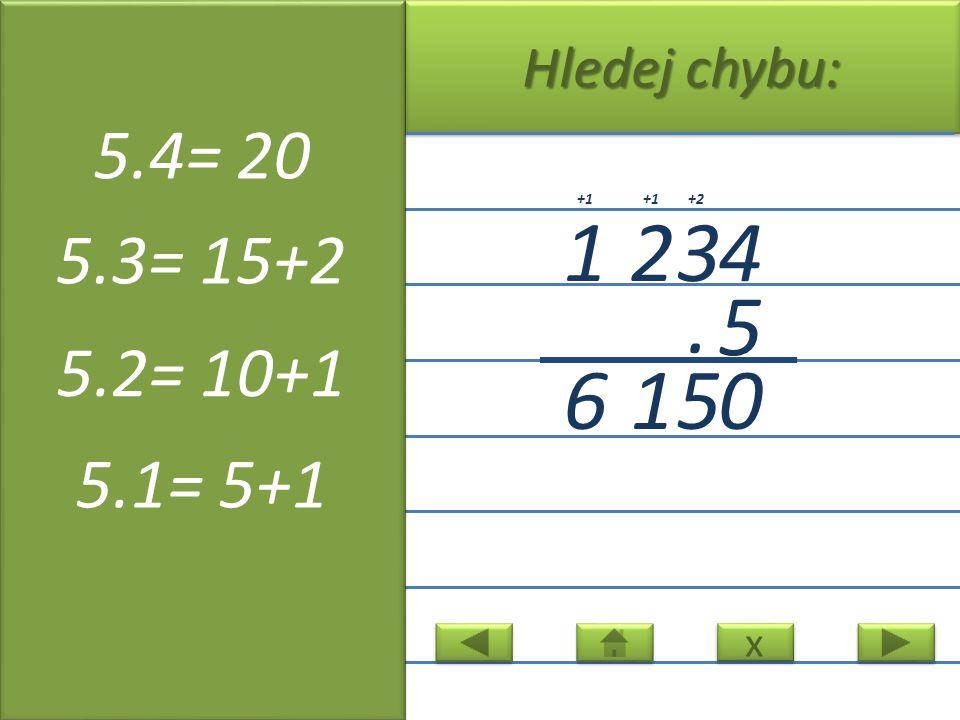 x x Hledej chybu: 1234 5. 0516 +2+1 5.4= 20 5.3= 15+2 5.2= 10+1 5.1= 5+1