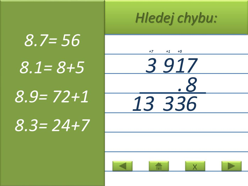 x x Hledej chybu: 3917 8. 633 13 +5+1+7 8.7= 56 8.1= 8+5 8.9= 72+1 8.3= 24+7