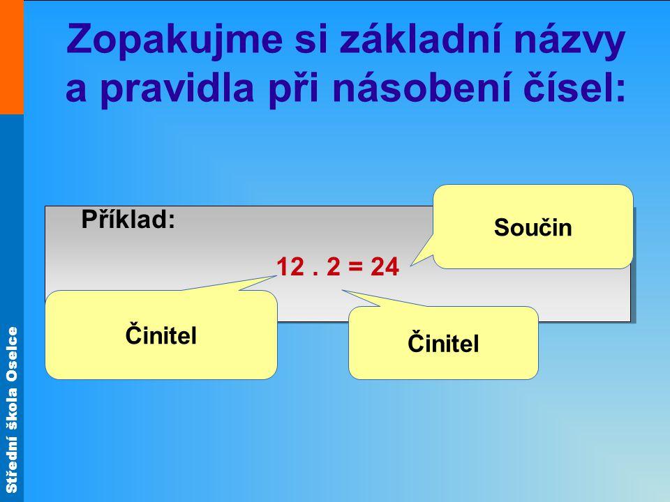 Střední škola Oselce Zopakujme si základní názvy a pravidla při násobení čísel: Příklad: 12. 2 = 24 Příklad: 12. 2 = 24 Činitel Součin