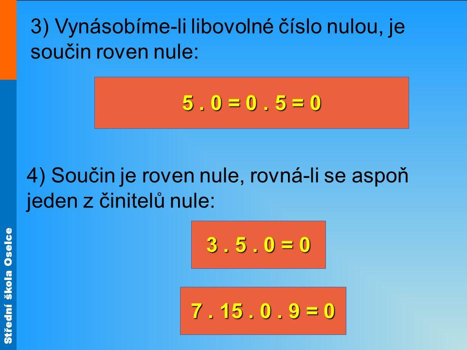 Střední škola Oselce 3. 5. 0 = 0 3) Vynásobíme-li libovolné číslo nulou, je součin roven nule: 4) Součin je roven nule, rovná-li se aspoň jeden z čini