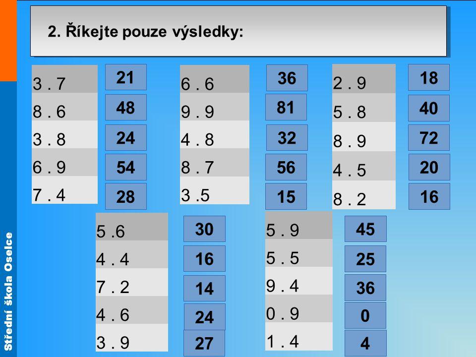 Střední škola Oselce 2. Říkejte pouze výsledky: 3. 7 8. 6 3. 8 6. 9 7. 4 6. 6 9. 9 4. 8 8. 7 3.5 2. 9 5. 8 8. 9 4. 5 8. 2 5.6 4. 4 7. 2 4. 6 3. 9 5. 9