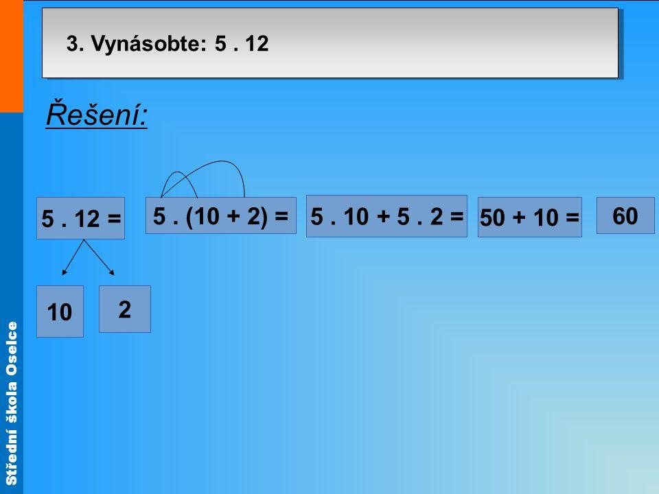Střední škola Oselce 3. Vynásobte: 5. 12 7³7³ 60 50 + 10 = 5. 10 + 5. 2 = 5. (10 + 2) = 2 10 5. 12 = Řešení: