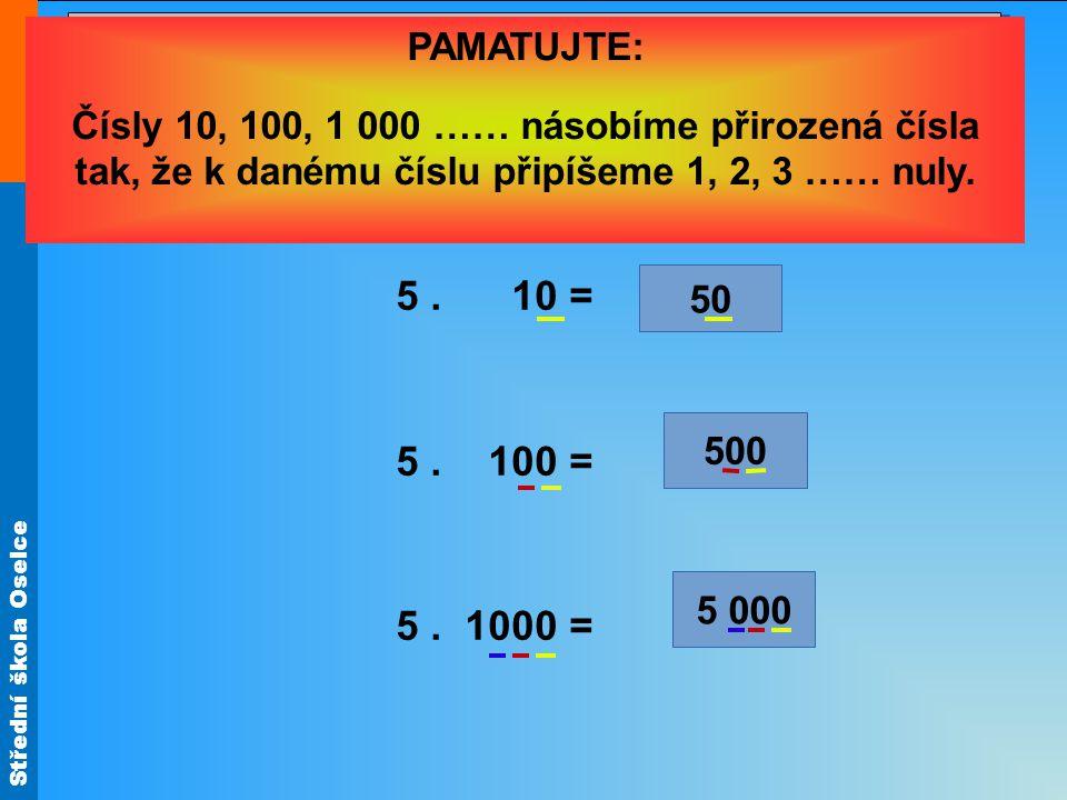 Střední škola Oselce 4. Vynásobte číslo 57 postupně čísly 10, 100, 1 000. 7³7³ 5 000 500 50 Řešení: 5. 10 = 5. 100 = 5. 1000 = PAMATUJTE: Čísly 10, 10