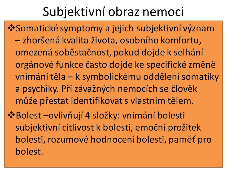 Subjektivní obraz nemoci  Somatické symptomy a jejich subjektivní význam – zhoršená kvalita života, osobního komfortu, omezená soběstačnost, pokud dojde k selhání orgánové funkce často dojde ke specifické změně vnímání těla – k symbolickému oddělení somatiky a psychiky.