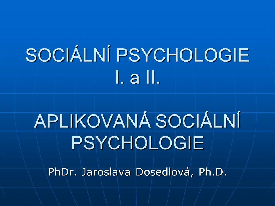 SOCIÁLNÍ PSYCHOLOGIE I. a II. APLIKOVANÁ SOCIÁLNÍ PSYCHOLOGIE PhDr. Jaroslava Dosedlová, Ph.D.
