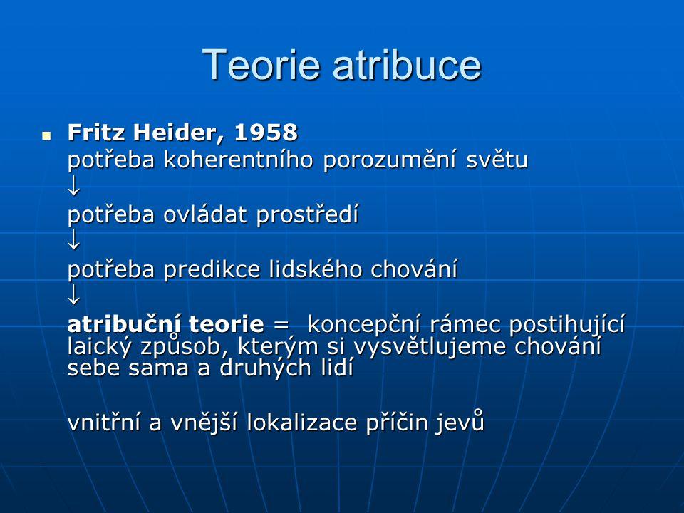 Teorie atribuce Fritz Heider, 1958 Fritz Heider, 1958 potřeba koherentního porozumění světu  potřeba ovládat prostředí  potřeba predikce lidského ch