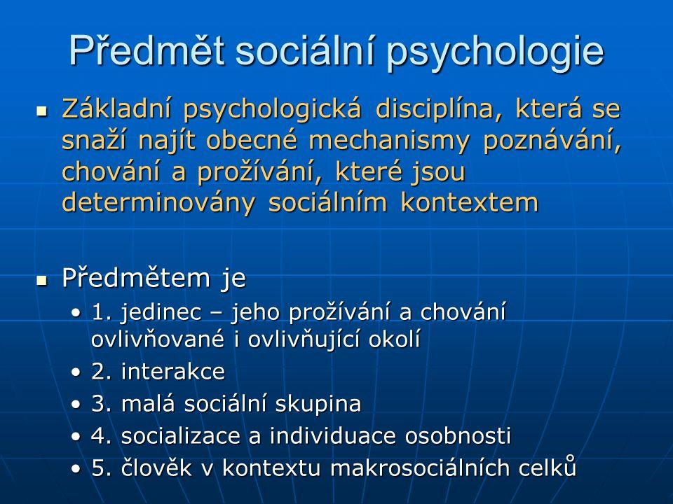 Předmět sociální psychologie Základní psychologická disciplína, která se snaží najít obecné mechanismy poznávání, chování a prožívání, které jsou dete
