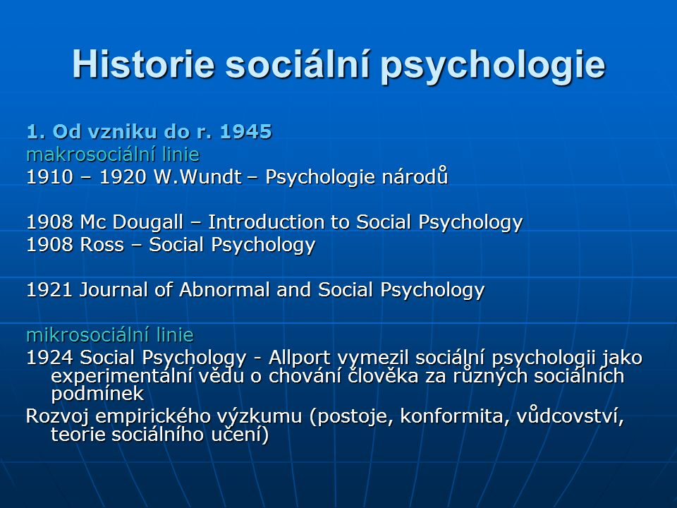 Historie sociální psychologie 1. Od vzniku do r. 1945 makrosociální linie 1910 – 1920 W.Wundt – Psychologie národů 1908 Mc Dougall – Introduction to S