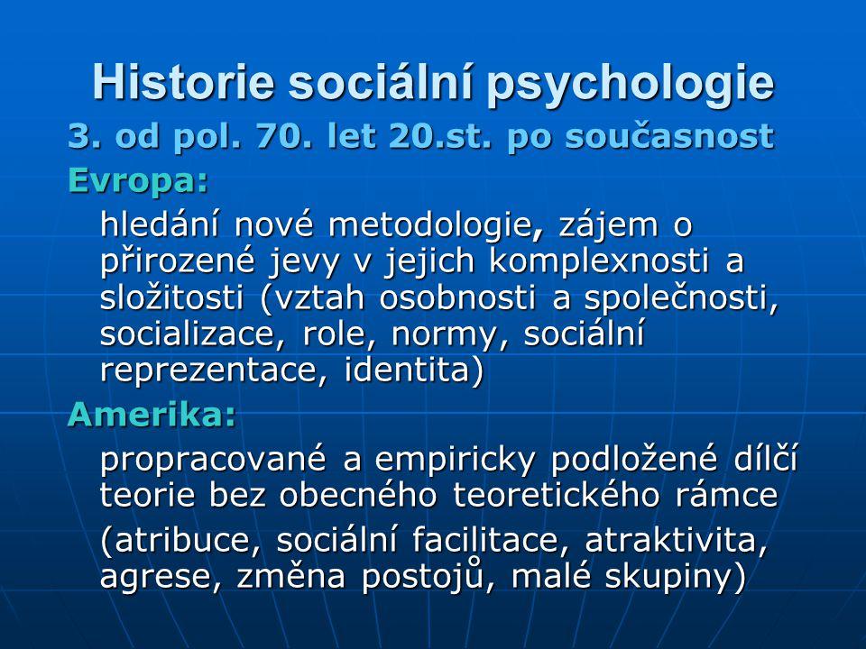 Historie sociální psychologie 3. od pol. 70. let 20.st. po současnost Evropa: hledání nové metodologie, zájem o přirozené jevy v jejich komplexnosti a