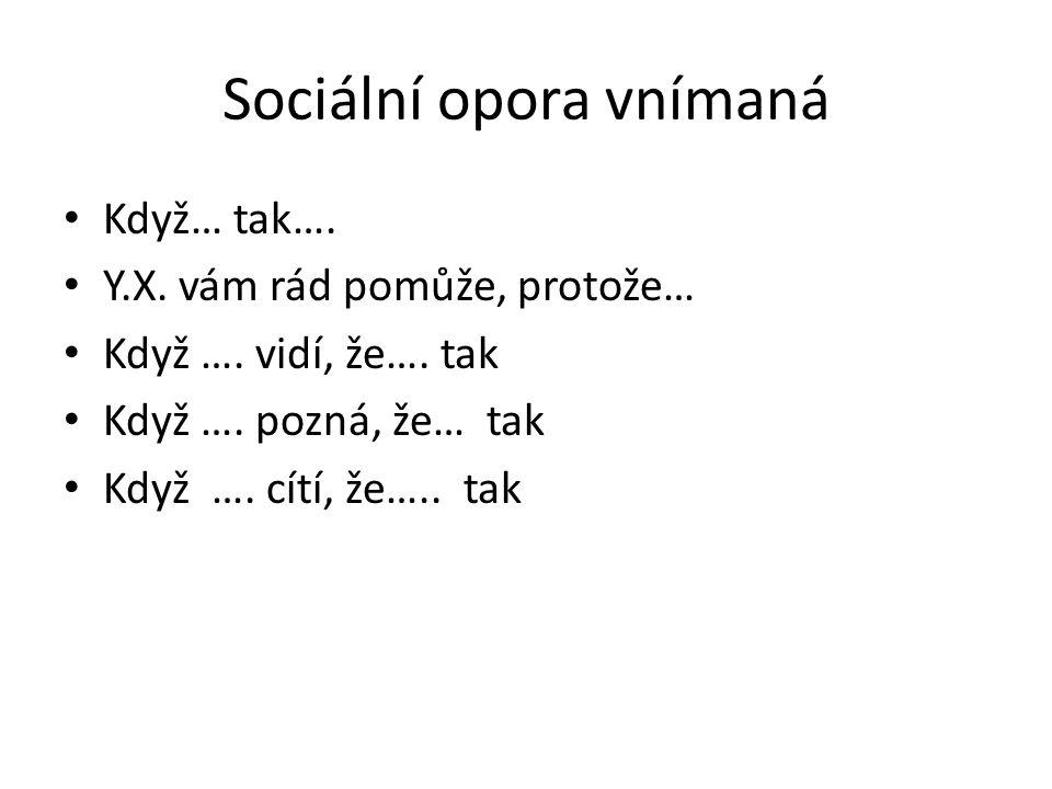 Sociální opora vnímaná Když… tak…. Y.X. vám rád pomůže, protože… Když …. vidí, že…. tak Když …. pozná, že… tak Když …. cítí, že….. tak