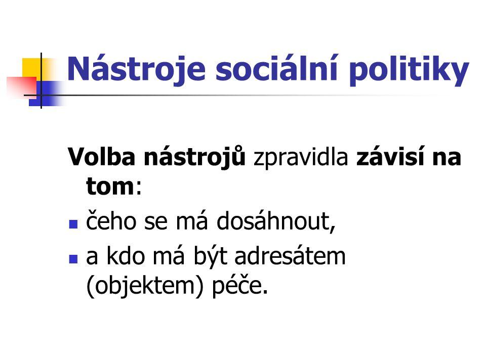 Nástroje sociální politiky Volba nástrojů zpravidla závisí na tom: čeho se má dosáhnout, a kdo má být adresátem (objektem) péče.