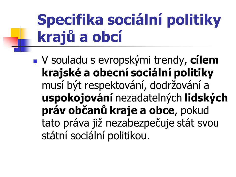 Specifika sociální politiky krajů a obcí V souladu s evropskými trendy, cílem krajské a obecní sociální politiky musí být respektování, dodržování a u